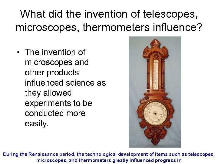 What did the invention of telescopes, microscopes, thermometers influence? • The invention of microscopes