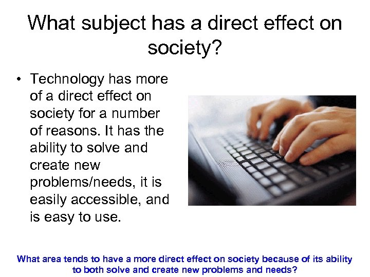 What subject has a direct effect on society? • Technology has more of a