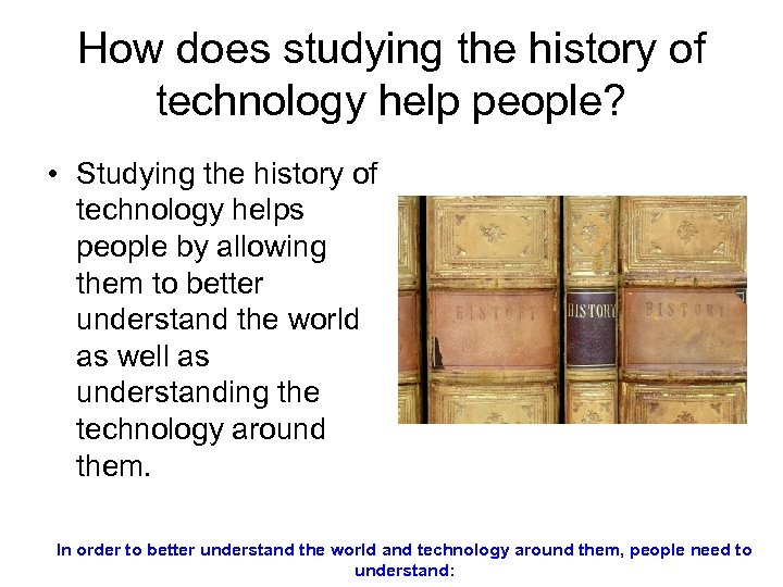 How does studying the history of technology help people? • Studying the history of