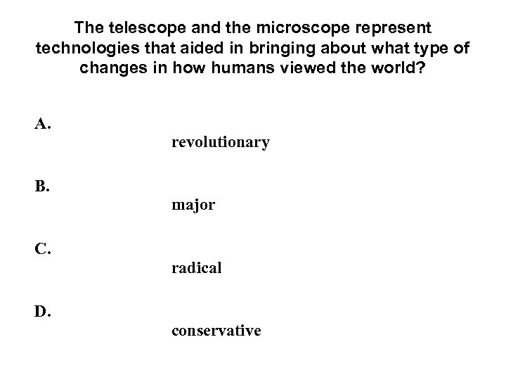 The telescope and the microscope represent technologies that aided in bringing about what type