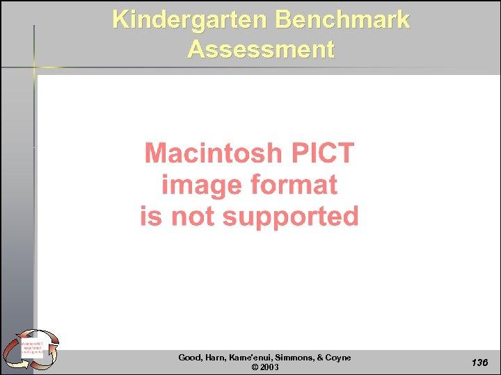 Kindergarten Benchmark Assessment Good, Harn, Kame'enui, Simmons, & Coyne © 2003 136