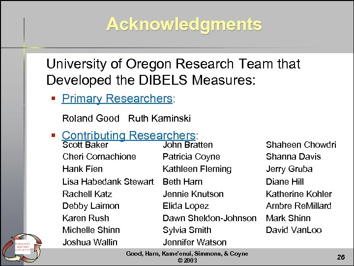Acknowledgments University of Oregon Research Team that Developed the DIBELS Measures: § Primary Researchers: