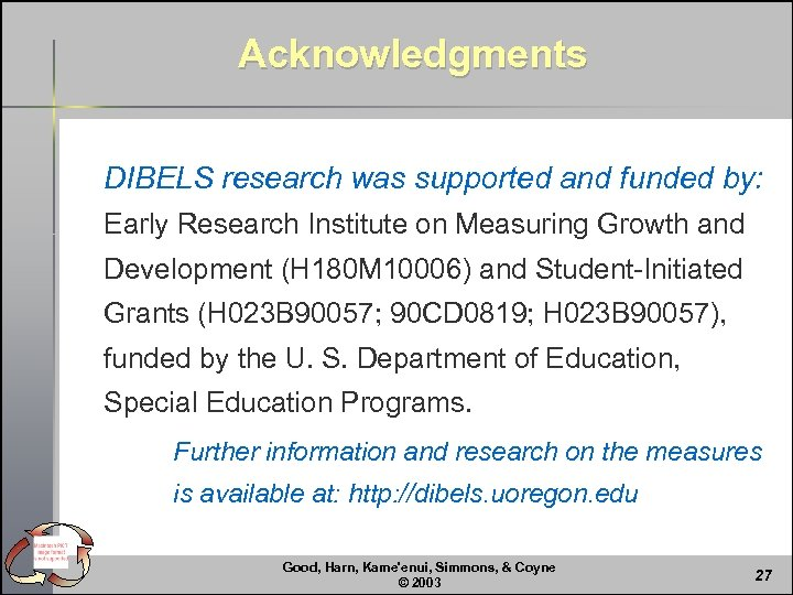Acknowledgments DIBELS research was supported and funded by: Early Research Institute on Measuring Growth