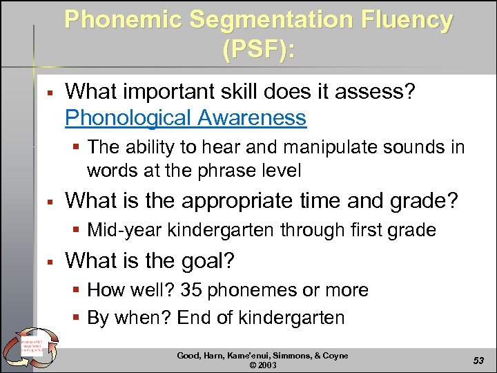 Phonemic Segmentation Fluency (PSF): § What important skill does it assess? Phonological Awareness §