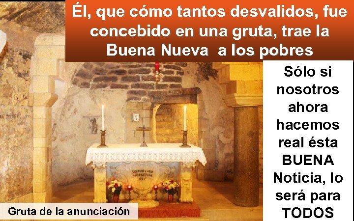 Él, que cómo tantos desvalidos, fue concebido en una gruta, trae la Buena Nueva