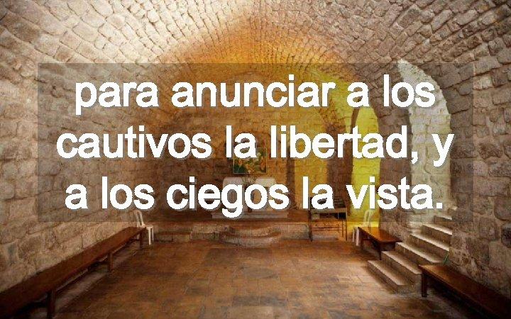 para anunciar a los cautivos la libertad, y a los ciegos la vista.