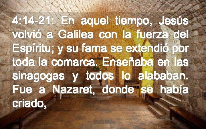 4: 14 -21: En aquel tiempo, Jesús volvió a Galilea con la fuerza del