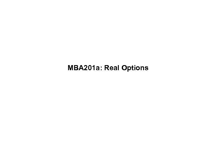 MBA 201 a: Real Options