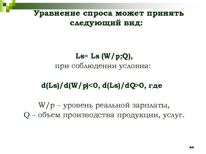 Уравнение спроса может принять следующий вид: Ls= Ls (W/p; Q), при соблюдении условия: d(Ls)/d(W/p)<0,