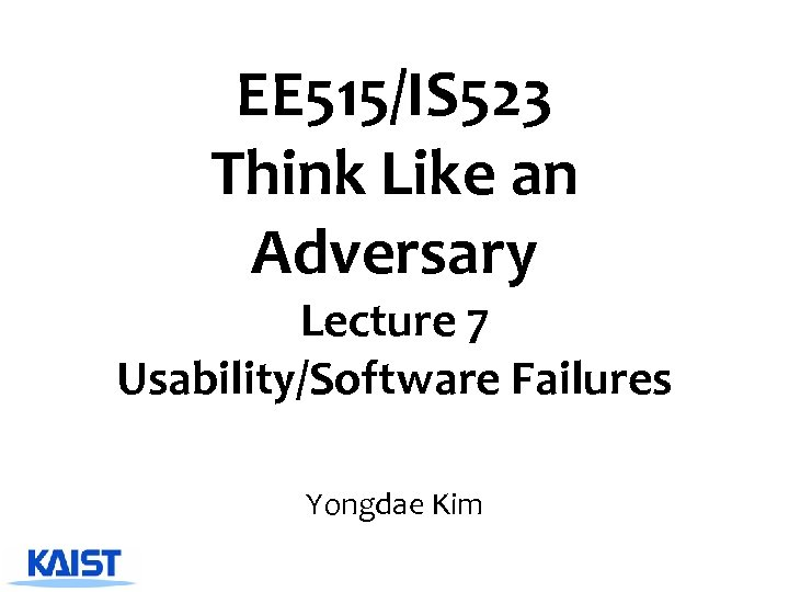 EE 515/IS 523 Think Like an Adversary Lecture 7 Usability/Software Failures Yongdae Kim