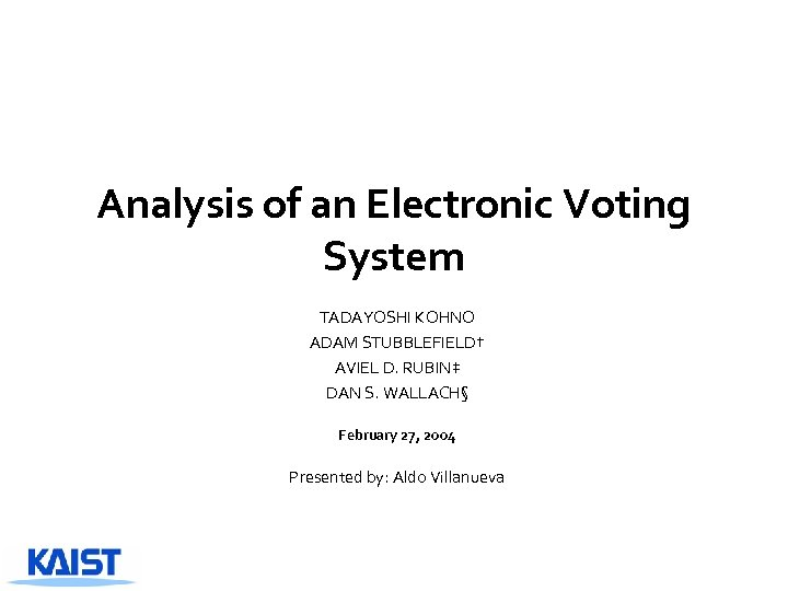 Analysis of an Electronic Voting System TADAYOSHI KOHNO ADAM STUBBLEFIELD† AVIEL D. RUBIN‡ DAN