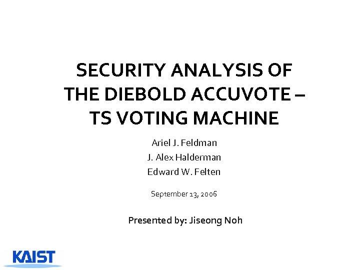 SECURITY ANALYSIS OF THE DIEBOLD ACCUVOTE – TS VOTING MACHINE Ariel J. Feldman J.