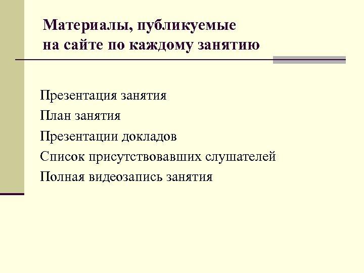 Материалы, публикуемые на сайте по каждому занятию Презентация занятия План занятия Презентации докладов Список
