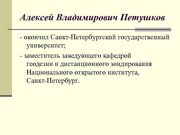 Алексей Владимирович Петушков - окончил Санкт-Петербургский государственный университет; - заместитель заведующего кафедрой геодезии и