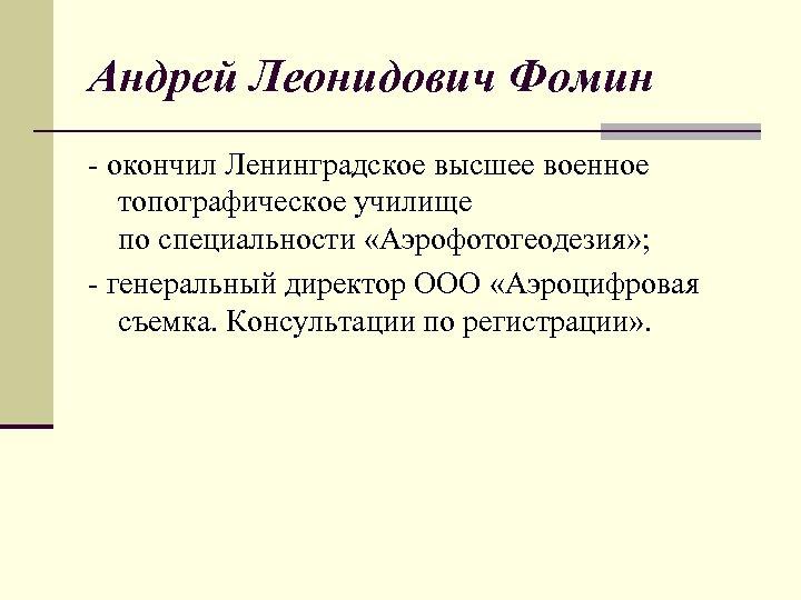 Андрей Леонидович Фомин - окончил Ленинградское высшее военное топографическое училище по специальности «Аэрофотогеодезия» ;