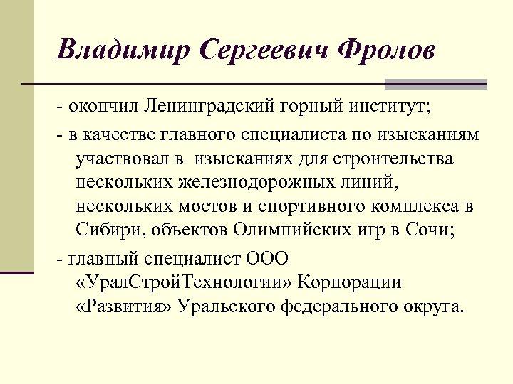 Владимир Сергеевич Фролов - окончил Ленинградский горный институт; - в качестве главного специалиста по