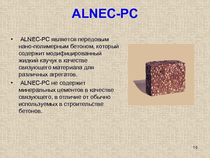 ALNEC-PC • ALNEC-PC является передовым нано-полимерным бетоном, который содержит модифицированный жидкий каучук в качестве