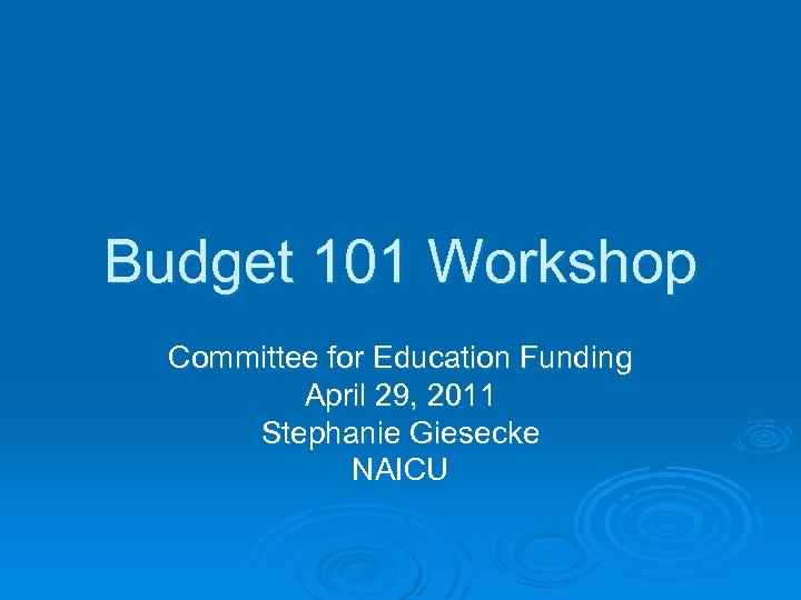 Budget 101 Workshop Committee for Education Funding April 29, 2011 Stephanie Giesecke NAICU