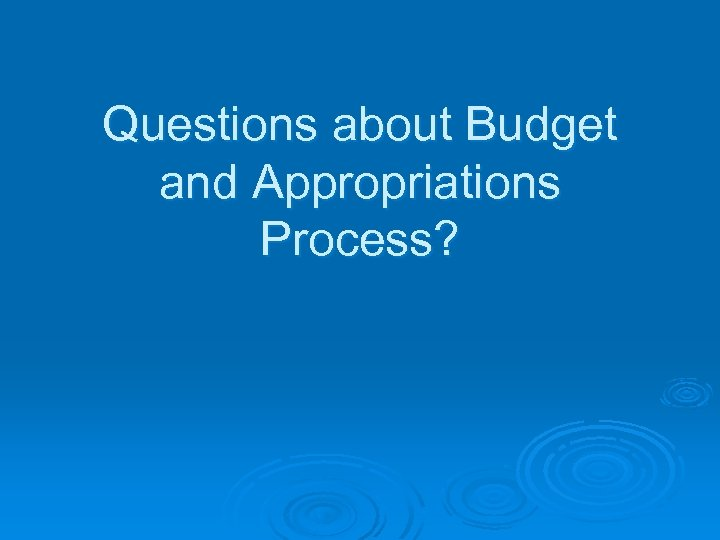 Questions about Budget and Appropriations Process?