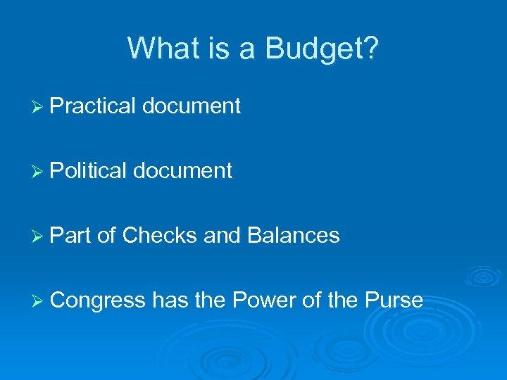 What is a Budget? Ø Practical document Ø Political document Ø Part of Checks