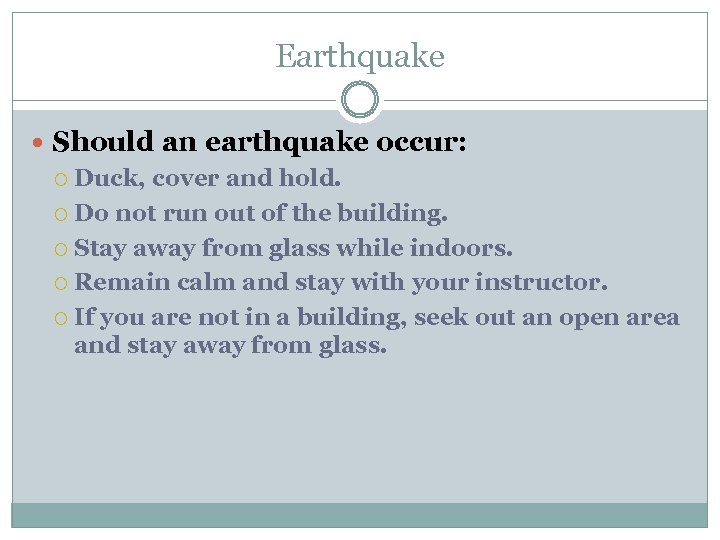 Earthquake Should an earthquake occur: Duck, cover and hold. Do not run out of