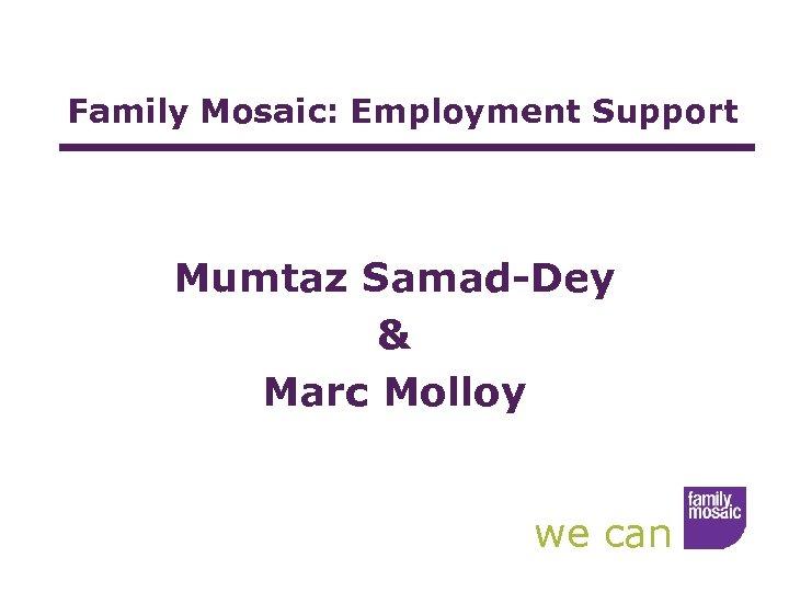 Family Mosaic: Employment Support Mumtaz Samad-Dey & Marc Molloy we can