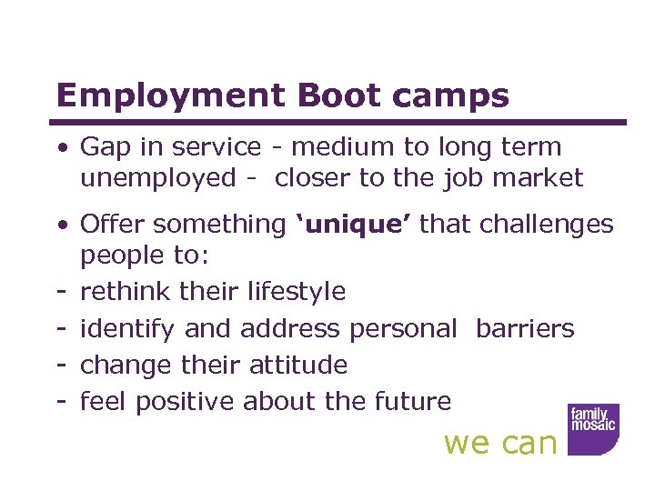 Employment Boot camps • Gap in service - medium to long term unemployed -