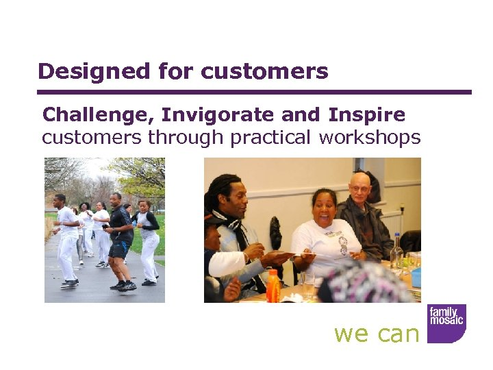 Designed for customers Challenge, Invigorate and Inspire customers through practical workshops we can