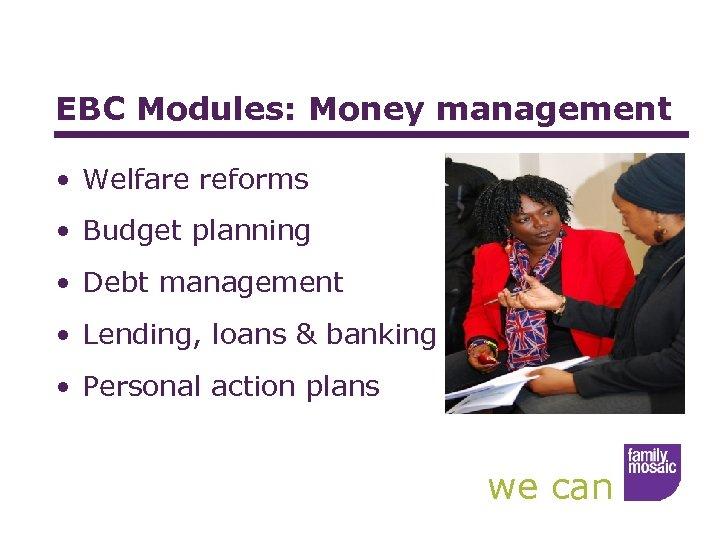 EBC Modules: Money management • Welfare reforms • Budget planning • Debt management •
