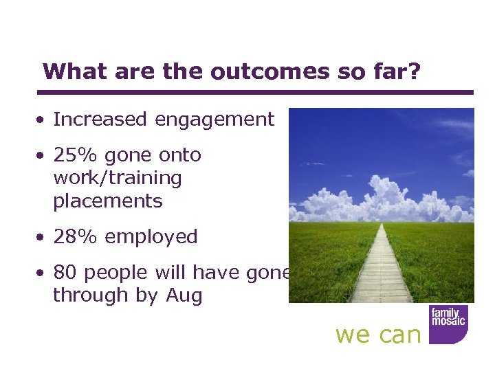 What are the outcomes so far? • Increased engagement • 25% gone onto work/training