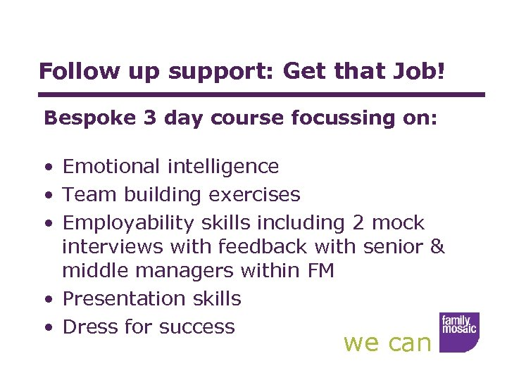 Follow up support: Get that Job! Bespoke 3 day course focussing on: • Emotional