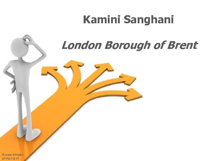 Kamini Sanghani London Borough of Brent © www. islington giving. org. uk