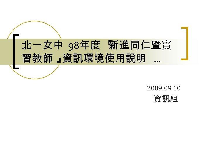 北一女中 98年度 『 新進同仁暨實 習教師 』 資訊環境使用說明 … 2009. 10 資訊組