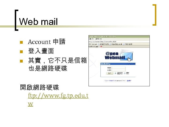Web mail n n n Account 申請 登入畫面 其實,它不只是信箱, 也是網路硬碟 開啟網路硬碟 ftp: //www. fg.