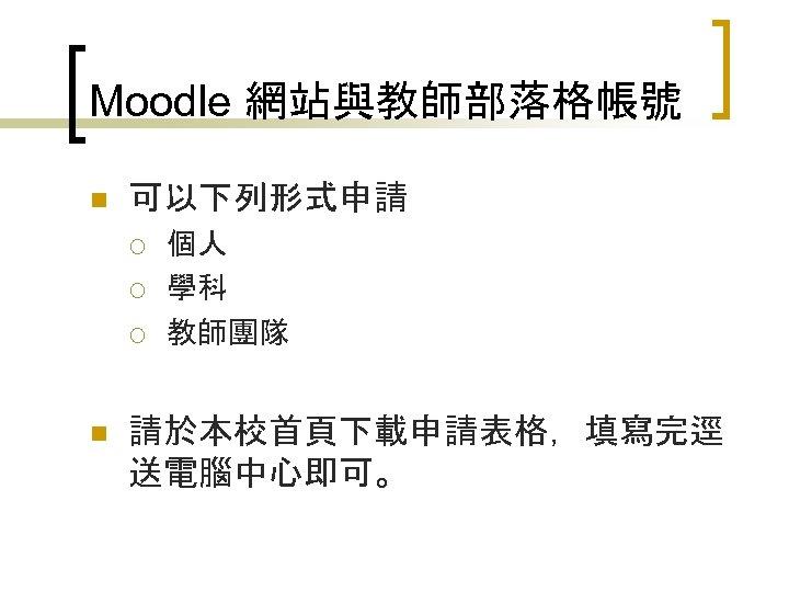 Moodle 網站與教師部落格帳號 n 可以下列形式申請 ¡ ¡ ¡ n 個人 學科 教師團隊 請於本校首頁下載申請表格,填寫完逕 送電腦中心即可。