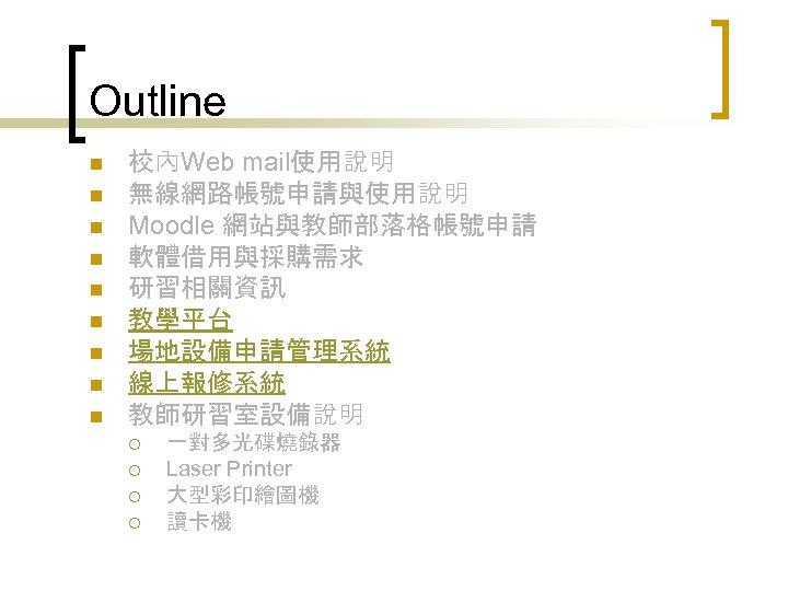 Outline n n n n n 校內Web mail使用說明 無線網路帳號申請與使用說明 Moodle 網站與教師部落格帳號申請 軟體借用與採購需求 研習相關資訊 教學平台