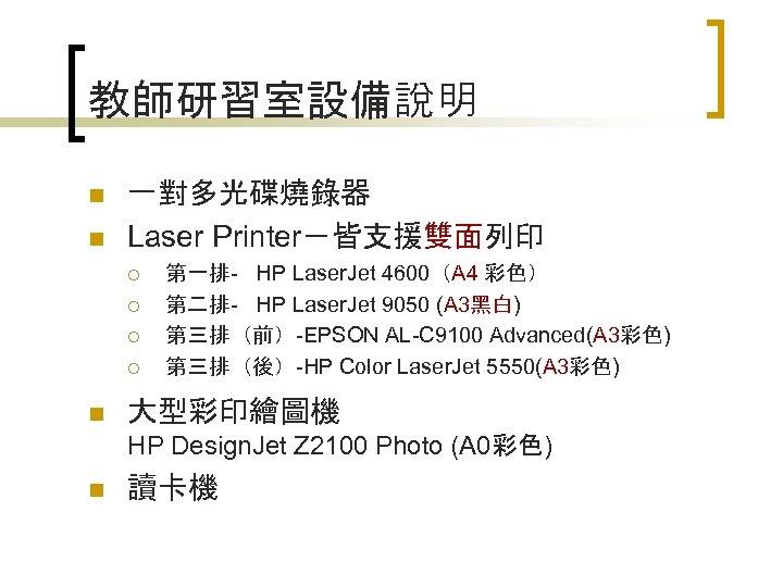 教師研習室設備說明 n n 一對多光碟燒錄器 Laser Printer-皆支援雙面列印 ¡ ¡ n 第一排- HP Laser. Jet 4600(A