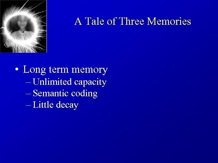 A Tale of Three Memories • Long term memory – Unlimited capacity – Semantic