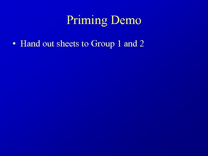 Priming Demo • Hand out sheets to Group 1 and 2