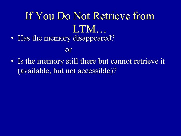 If You Do Not Retrieve from LTM… • Has the memory disappeared? or •