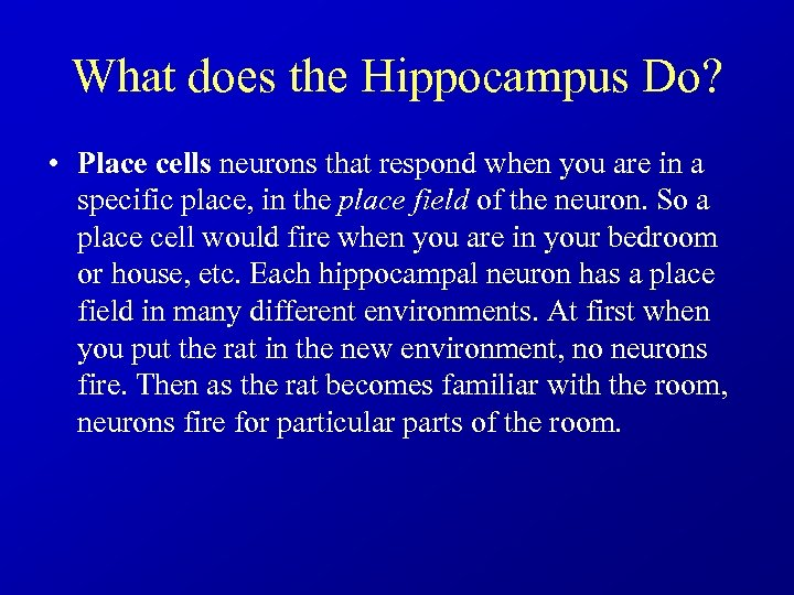 What does the Hippocampus Do? • Place cells neurons that respond when you are