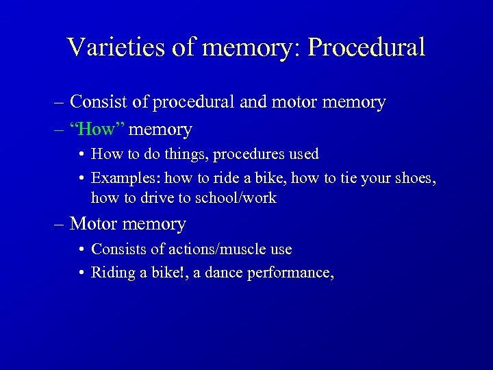 """Varieties of memory: Procedural – Consist of procedural and motor memory – """"How"""" memory"""