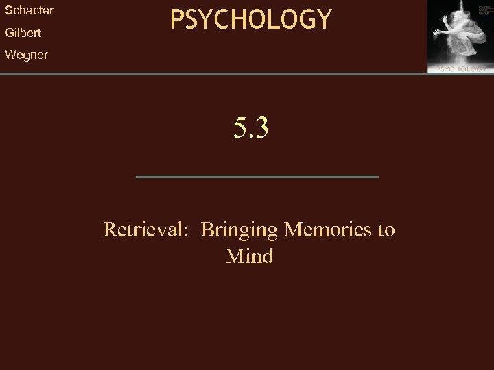 Schacter Gilbert PSYCHOLOGY Wegner 5. 3 Retrieval: Bringing Memories to Mind