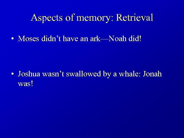 Aspects of memory: Retrieval • Moses didn't have an ark—Noah did! • Joshua wasn't