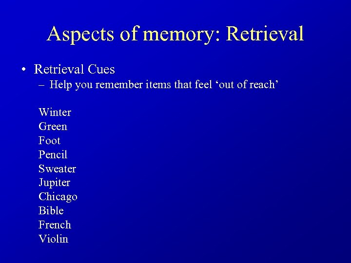 Aspects of memory: Retrieval • Retrieval Cues – Help you remember items that feel