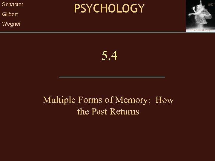 Schacter Gilbert PSYCHOLOGY Wegner 5. 4 Multiple Forms of Memory: How the Past Returns