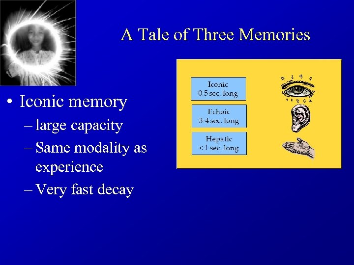 A Tale of Three Memories • Iconic memory – large capacity – Same modality