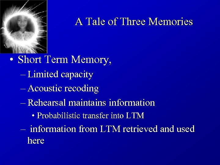 A Tale of Three Memories • Short Term Memory, – Limited capacity – Acoustic