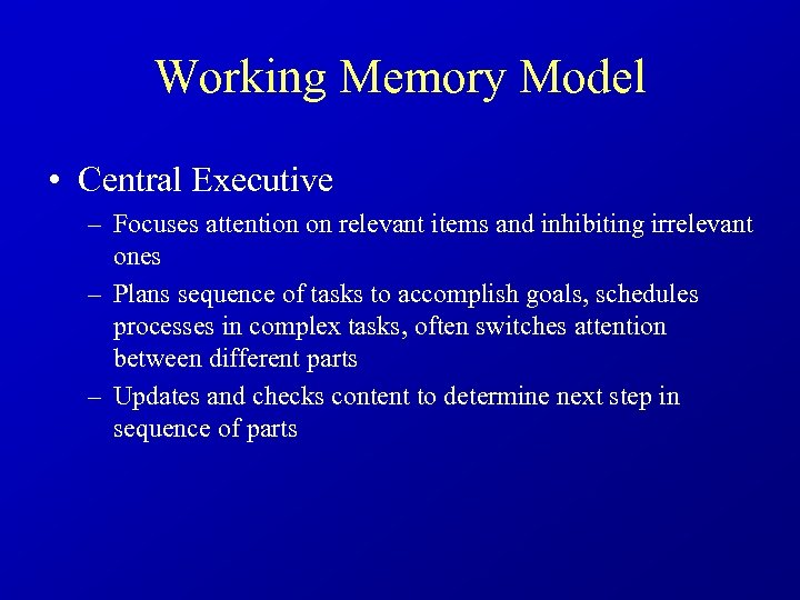 Working Memory Model • Central Executive – Focuses attention on relevant items and inhibiting