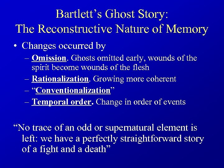 Bartlett's Ghost Story: The Reconstructive Nature of Memory • Changes occurred by – Omission.